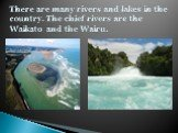 There are many rivers and lakes in the country. The chief rivers are the Waikato and the Wairu.