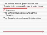 The White House pressurized the Senate into reconsidering its decision. Ядерные: The White House pressurized the Senate. The Senate reconsidered its decision.
