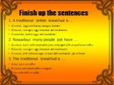 Finish up the sentences. 1. A traditional british breakfast is ... A) sereal, eggs and bacon, sausages, tomatos B) bacon, sansages, eggs, tomatoes and mushrooms C) omelette, boiled eggs, and sandwiches 2. Nowadays many people jost have ... A) sereal, toast, with marmalade, juice and yogurt with a cu