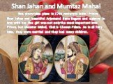 Shan Jahan and Mumtaz Mahal. This story takes place in 17th century in India. Prince Shan Jahan met beautiful Arjumand Bano Begum and a glance in love with her. The girl was not only the most important love Prince, but Mumtaz Mahal, that is Chosen Palace. As in all fairy tales, they were married and