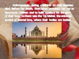 Unfortunately, during childbirth 14 child Mumtaz died. Before her death, Shan Jahan promised her not to have more children and to build a palace for the glory of their love. So there was the Taj Mahal, the universal symbol of eternal love, where their bodies are buried.