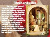 Tristan and Isolde. The tragic love story of Tristan and Isolde has been retold and rewritten numerous times. Isolde was the daughter of the King of Ireland, and only betrothed to King Mark of Cornwall . King Mark sent his nephew Tristan to Ireland to he escorted his bride Isolde to Cornwall. During