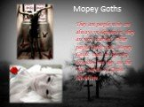 Mopey Goths. They are people who are always in depression, they are very reserved. Other people think that Mopey Goths treat to life very seriously but they are the real essence of Gothic subculture.