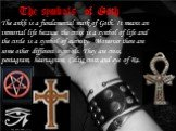 The symbols of Goth. The ankh is a fundamental mark of Goth. It means an immortal life because the cross is a symbol of life and the circle is a symbol of eternity. Moreover there are some other different symbols. They are cross, pentagram, heartagram, Celtic cross and eye of Ra.