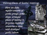 Visiting places of Goths' meetings. There are clubs, regular concerts of gothic groups, gothic shops, arranged places of meeting in forgotten buildings, cemeteries in cities with developed gothic culture.