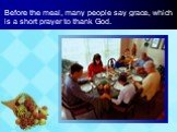 Before the meal, many people say grace, which is a short prayer to thank God.