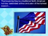 Thanksgiving Day is a traditional North American holiday celebrated at the conclusion of the harvest season...