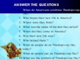 Answer the questions. When do Americans celebrate Thanksgiving Day? Who began their new life in America? Where were they from? What was the name of the ship they sailed? When did they come to America? Was their new life easy? Who helped them ? What do people do on Thanksgiving Day today? What do peo