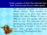 In the autumn of 1621 the colonists had their first harvest. It was rather good. The colonists decided to have a special dinner. They wanted to thank God – to give him their thanks for many things. It was a difficult year, but people still had food to eat. The colonists had a thanksgiving dinner (fe