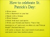 """How to celebrate St. Patrick's Day: Wear green Pin a shamrock to your hat Speak with a brogue Wear brogues Drink Irish beer and spirits Wish your friends and family """"Top o' the morning to ye"""" and every so often cry out """"Erin go bragh!"""" (Ireland forever) If you're a mayor, dye you"""