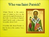 Who was Saint Patrick? Saint Patrick is the patron saint of Ireland as he was the one who brought Christianity to the Irish. According to legend, Saint Patrick used a shamrock to explain about God. Another tale about Patrick is that he drove the snakes from Ireland.