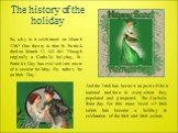The history of the holiday. So, why is it celebrated on March 17th? One theory is that St. Patrick died on March 17, AD 461. Though originally a Catholic holyday, St. Patrick's Day has evolved into more of a secular holiday. Or, rather, 'be an Irish Day '. And the Irish has borne it as part of their