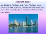 Modern cities are Brisbane, Adelaide and Perth. Adelaide has a famous festival of music, theatre and film every two years. And in Perth about one-third of the families own a boat.