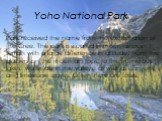 Yoho National Park. Park received the name from the exclamation of the Cree. The park is situated in mountainous terrain with a large difference in altitude, from the glaciers on the mountain tops, to the numerous lakes, waterfalls in the valleys, as well as canyons and limestone caves. Often there