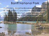 Banff National Park. Canada's oldest national park, established in 1885 in the Canadian Rockies. The park accommodates numerous glaciers and ice fields, dense coniferous forests and alpine scenery. The main commercial center of the park - the town of Banff in the valley of the Bow River.