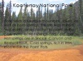 """Kootenay National Park. Park holds a luxurious mountains, lakes, as well as cold springs. This site was mined """"red earth"""", or red ocher to paint. In the park there as hot springs and cold springs. Hot springs are in Sinclair Canyon and Redwall Fault. Cold springs, rich in iron, located in"""