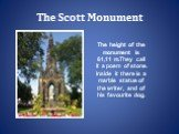 The Scott Monument. The height of the monument is 61,11 m.They call it a poem of stone. Inside it there is a marble statue of the writer, and of his favourite dog.