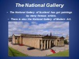 The National Gallery. The National Gallery of Scotland has got paintings by many famous artists. There is also the National Gallery of Modern Art.