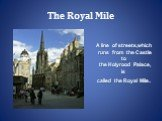 The Royal Mile. A line of streets,which runs from the Castle to the Holyrood Palace, is called the Royal Mile.