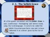 2. 1. The Selkirk Grace. All of the guests are seated and the Selkirk Grace is said, a well-known thanksgiving said before meals, using the Scots language. It came to be called the Selkirk Grace because Burns was said to have delivered it at a dinner given by the Earl of Selkirk.