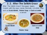 """After 'The Selkirk Grace"""" the supper begins. It starts with the soup course. Normally a Scottish soup such as Scotch Broth, Potato Soup or Cock-a-Leekie is served. 2. 2. After The Selkirk Grace Scotch Broth Potato Soup Cock-a-Leekie soup"""