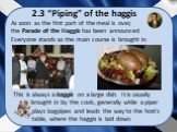 """2.3 """"Piping"""" of the haggis. This is always a haggis on a large dish. It is usually brought in by the cook, generally while a piper plays bagpipes and leads the way to the host's table, where the haggis is laid down. As soon as the first part of the meal is over, the Parade of the Haggis has been ann"""