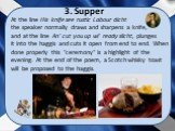 """At the line His knife see rustic Labour dicht the speaker normally draws and sharpens a knife, and at the line An' cut you up wi' ready slicht, plunges it into the haggis and cuts it open from end to end. When done properly this """"ceremony"""" is a highlight of the evening. At the end of the p"""