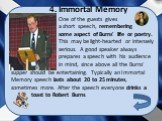 4. Immortal Memory. One of the guests gives a short speech, remembering some aspect of Burns' life or poetry. This may be light-hearted or intensely serious. A good speaker always prepares a speech with his audience in mind, since above all the Burns'. supper should be entertaining. Typically an Imm