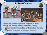 5. Burns' songs. Singers are invited to perform songs by R. Burns during the evening. Musical interludes usually punctuate the readings and speeches that take place to provide a balanced program.
