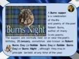 The suppers are normally held on or near the poet's birthday, 25 January, sometimes also known as Robert Burns Day (or Robbie Burns Day or Rabbie Burns Day) or Burns Night , although they may in principle be held at any time of the year. A Burns supper is a celebration of the life and poetry of the