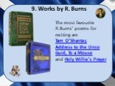 The most favourite R.Burns' poems for reciting are Tam O'Shanter, Address to the Unco Guid, To a Mouse and Holy Willie's Prayer