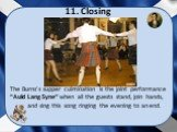 """11. Closing. The Burns's supper culmination is the joint performance """"Auld Lang Syne"""" when all the guests stand, join hands, and sing this song ringing the evening to an end."""