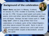 """Background of the celebration. Robert Burns was born in Alloway, Scotland, on January 25, 1759. He died in Dumfries, Scotland, on July 21, 1796. He was a bard (poet) and wrote many poems, lyrics and other pieces that addressed political and civil issues. Perhaps his best known work is """"Auld Lan"""