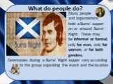 What do people do? Many people and organizations hold a Burns' supper on or around Burns' Night. These may be informal or formal, only for men, only for women, or for both genders. Ceremonies during a Burns' Night supper vary according to the group organizing the event and the location.