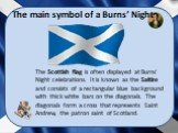 The Scottish flag is often displayed at Burns' Night celebrations. It is known as the Saltire and consists of a rectangular blue background with thick white bars on the diagonals. The diagonals form a cross that represents Saint Andrew, the patron saint of Scotland. The main symbol of a Burns' Night