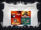 """The most famous movie of this studio is """"TOM AND JERRY"""" 1940-1957"""