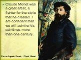 Claude Monet was a great artist, a fighter for the style that he created. I am confident that we will admire his paintings more than one century. Pierre Auguste Renoir . Claud Monet