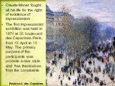 Claude Monet fought all his life for the right of existence of impressionism The first Impressionist exhibition was held in 1874 at 35 boulevard des Capucines, Paris, from 15 April to 15 May. The primary purpose of the participants was promote a new style and free themselves from the constraints. Bo