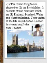(1) The United Kingdom is situated on (2) the British Isles. It consists of four countries which are (3) England, Scotland, Wales and Northern Ireland. Their capital of the UK is (4) London. London is situated on (5) the river Thames.