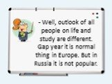 - Well, outlook of all people on life and study are different. Gap year it is normal thing in Europe. But in Russia it is not popular.