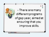 - There are many different programs of gap year, aimed at ensuring that you improve skills.