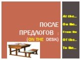 At the… On the… From the Of the… To the… …. После предлогов : (on the desk)
