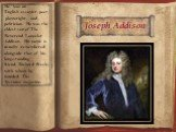 Joseph Addison. He was an English essayist, poet, playwright, and politician. He was the eldest son of The Reverend Lancelot Addison. His name is usually remembered alongside that of his long-standing friend, Richard Steele, with whom he founded The Spectator magazine.