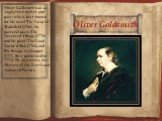 Oliver Goldsmith. Oliver Goldsmith was an Anglo-Irish writer and poet, who is best known for his novel The Vicar of Wakefield (1766), his pastoral poem The Deserted Village (1770), and his plays The Good-Natur'd Man (1768) and She Stoops to Conquer (1771, first performed in 1773). He also wrote An H