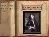 Sir Richard Steel. Sir Richard Steele was an Irish writer and politician, remembered as co-founder, with his friend Joseph Addison, of the magazine The Spectator.