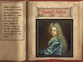 Daniel Defoe. Daniel Defoe was an English trader, writer, journalist, pamphleteer, and spy, now most famous for his novel Robinson Crusoe. Defoe is notable for being one of the earliest proponents of the novel.