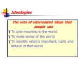 Ideologies. The sets of interrelated ideas that people use To give meaning to the world To make sense of the world To identify what is important, right, and natural in that world