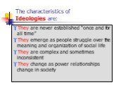"The characteristics of Ideologies are: They are never established ""once and for all time"" They emerge as people struggle over the meaning and organization of social life They are complex and sometimes inconsistent They change as power relationships change in society"