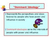 """Dominant Ideology"". Represents the perspectives and ideas favored by people who have power and influence in society Dominant ideologies serve the interests of people with power and influence"