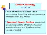 "Gender Ideology refers to. A set of interrelated ideas about masculinity, femininity, and relationships between men and women Dominant Gender ldeology consists of prevailing notions of ""common sense"" about maleness and femaleness in a group or society"